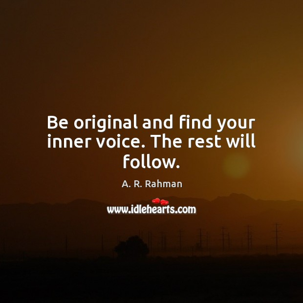 Be original and find your inner voice. The rest will follow. A. R. Rahman Picture Quote