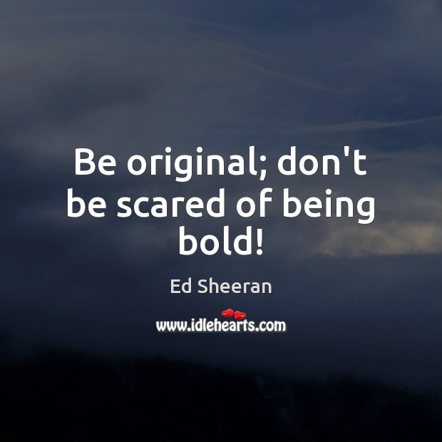 Image, Be original; don't be scared of being bold!