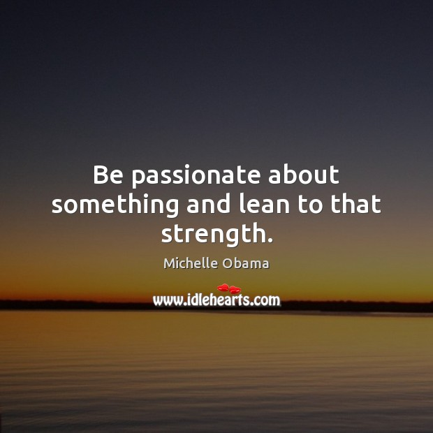 Be passionate about something and lean to that strength. Michelle Obama Picture Quote