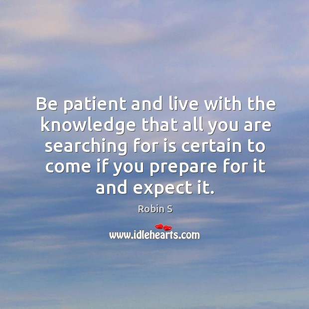 Be patient and live with the knowledge that all you are searching Robin S Picture Quote