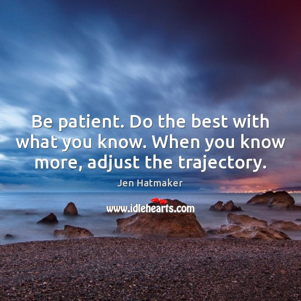Be patient. Do the best with what you know. When you know more, adjust the trajectory. Jen Hatmaker Picture Quote