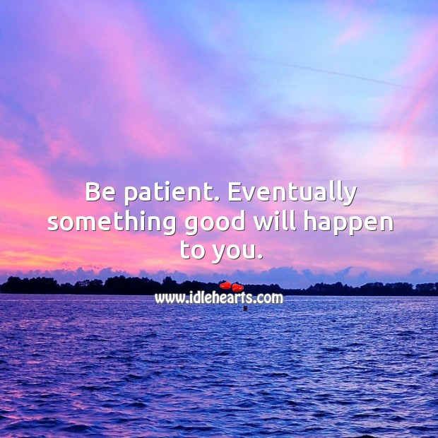 Image, Be patient. Eventually something good will happen to you.