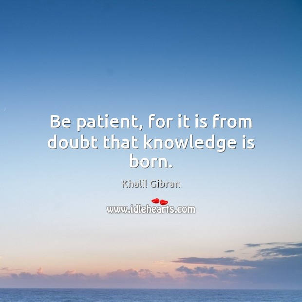 Image, Be patient, for it is from doubt that knowledge is born.