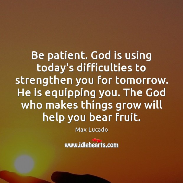 Image, Be patient. God is using today's difficulties to strengthen you for tomorrow.