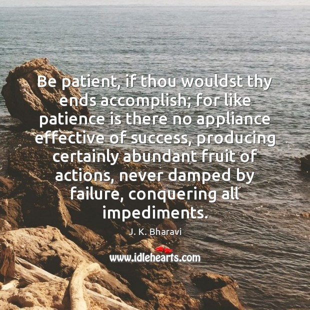 Be patient, if thou wouldst thy ends accomplish; for like patience is Patience Quotes Image