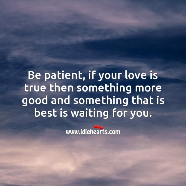 Image, Be patient, if your love is true.