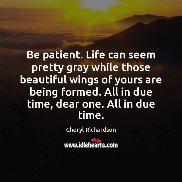 Be patient. Life can seem pretty gray while those beautiful wings of Cheryl Richardson Picture Quote