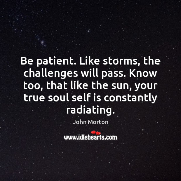 Be patient. Like storms, the challenges will pass. Know too, that like Patient Quotes Image