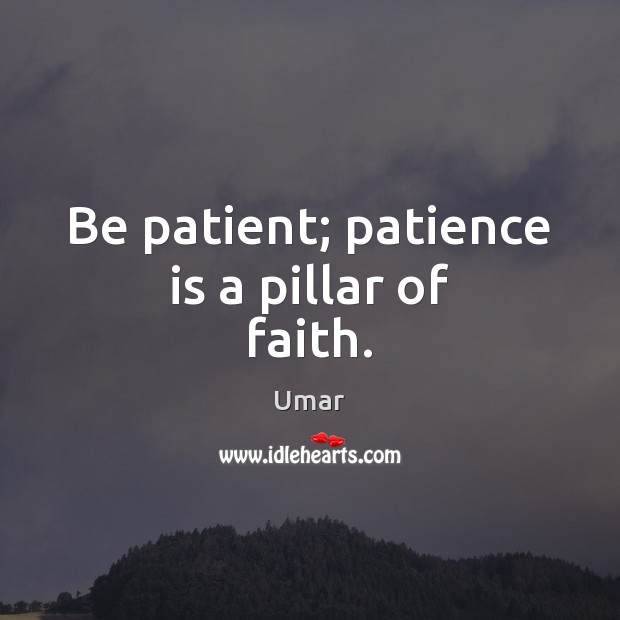 Be patient; patience is a pillar of faith. Patience Quotes Image