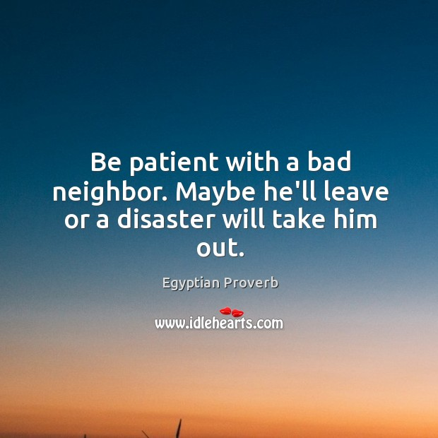 Image, Be patient with a bad neighbor. Maybe he'll leave or a disaster will take him out.