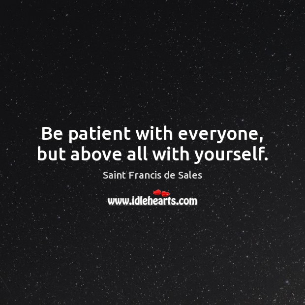 Be patient with everyone, but above all with yourself. Saint Francis de Sales Picture Quote