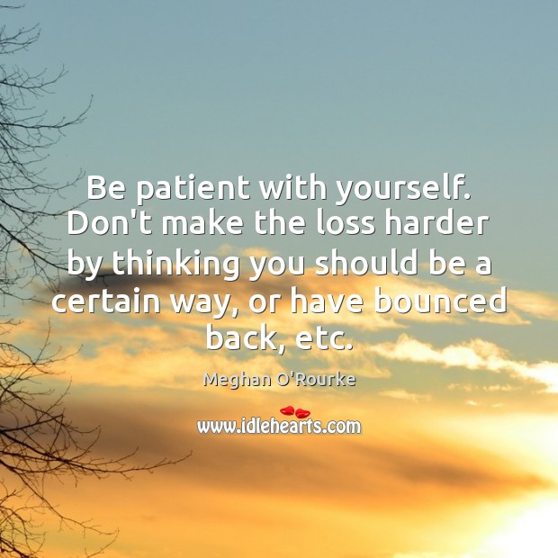 Be patient with yourself. Don't make the loss harder by thinking you Image