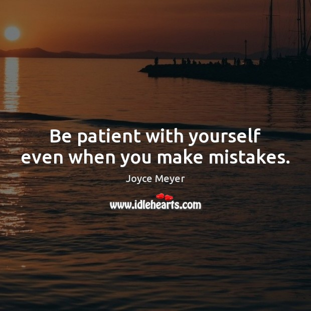 Image, Be patient with yourself even when you make mistakes.