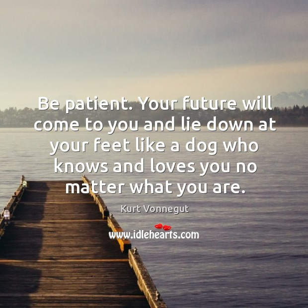 Be patient. Your future will come to you and lie down at Image