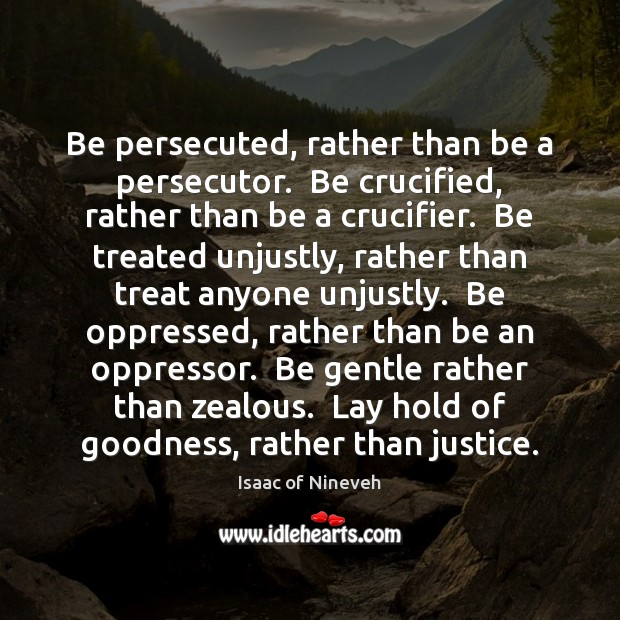 Be persecuted, rather than be a persecutor.  Be crucified, rather than be Isaac of Nineveh Picture Quote