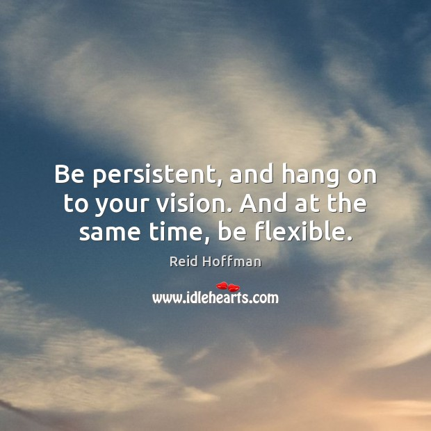 Be persistent, and hang on to your vision. And at the same time, be flexible. Reid Hoffman Picture Quote