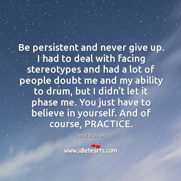 Be persistent and never give up. I had to deal with facing Image