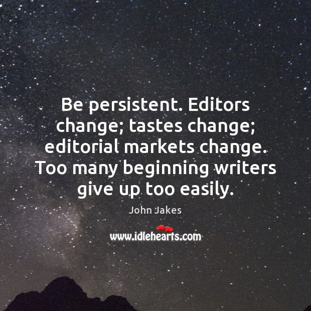 Image, Be persistent. Editors change; tastes change; editorial markets change. Too many beginning