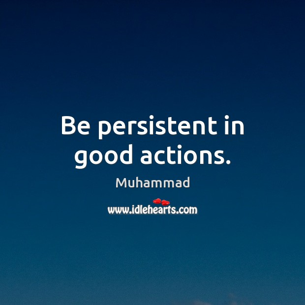 Be persistent in good actions. Muhammad Picture Quote