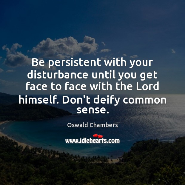 Be persistent with your disturbance until you get face to face with Image