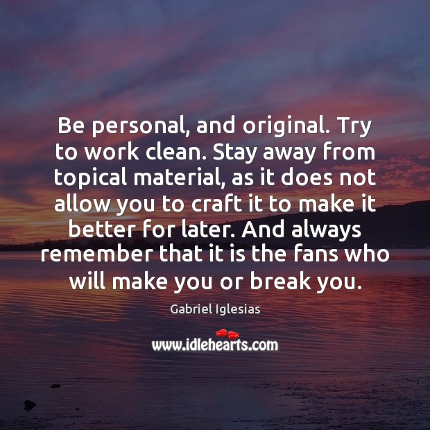 Be personal, and original. Try to work clean. Stay away from topical Image