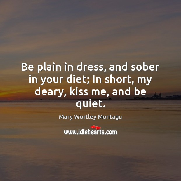 Be plain in dress, and sober in your diet; In short, my deary, kiss me, and be quiet. Mary Wortley Montagu Picture Quote