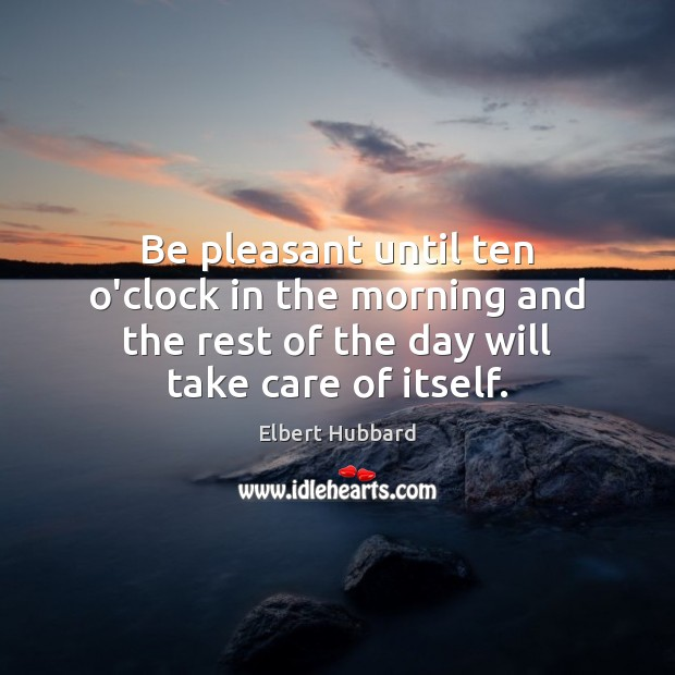 Be pleasant until ten o'clock in the morning and the rest of Elbert Hubbard Picture Quote