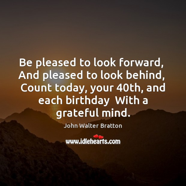 Be pleased to look forward,  And pleased to look behind,  Count today, John Walter Bratton Picture Quote