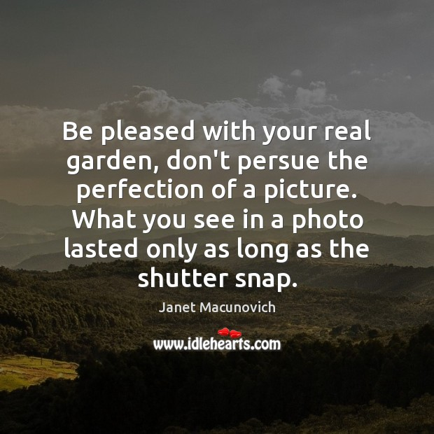 Be pleased with your real garden, don't persue the perfection of a Janet Macunovich Picture Quote