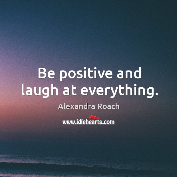 Image, Be positive and laugh at everything.