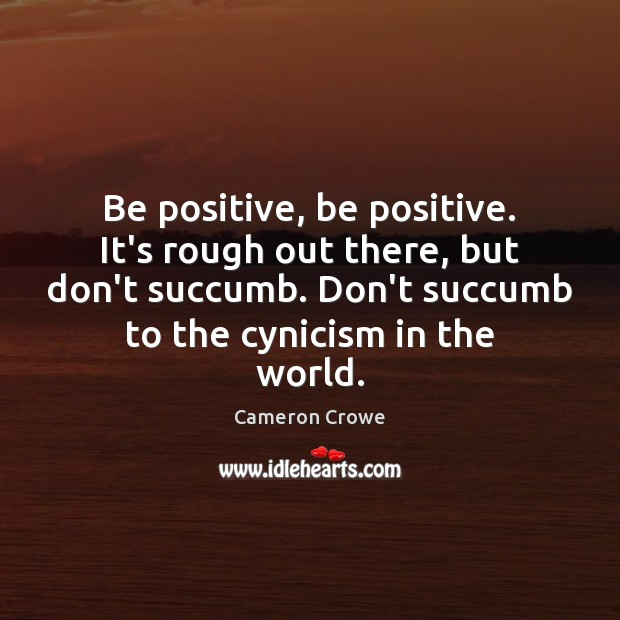 Image, Be positive, be positive. It's rough out there, but don't succumb. Don't