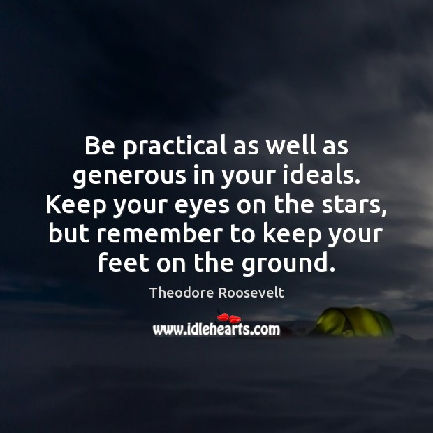 Image, Be practical as well as generous in your ideals. Keep your eyes