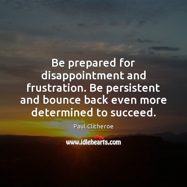 Be prepared for disappointment and frustration. Be persistent and bounce back even Paul Clitheroe Picture Quote