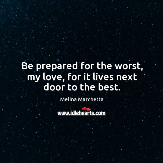 Be prepared for the worst, my love, for it lives next door to the best. Melina Marchetta Picture Quote