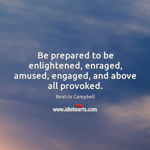 Image, Be prepared to be enlightened, enraged, amused, engaged, and above all provoked.