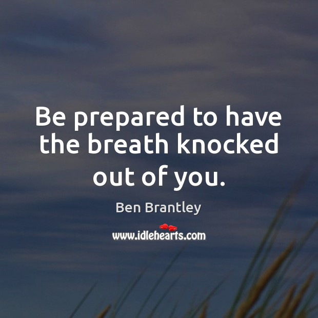 Be prepared to have the breath knocked out of you. Ben Brantley Picture Quote