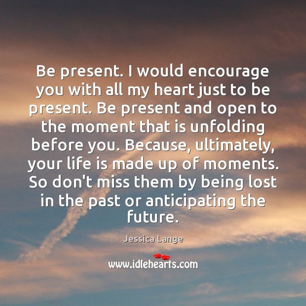 Be present. I would encourage you with all my heart just to Jessica Lange Picture Quote