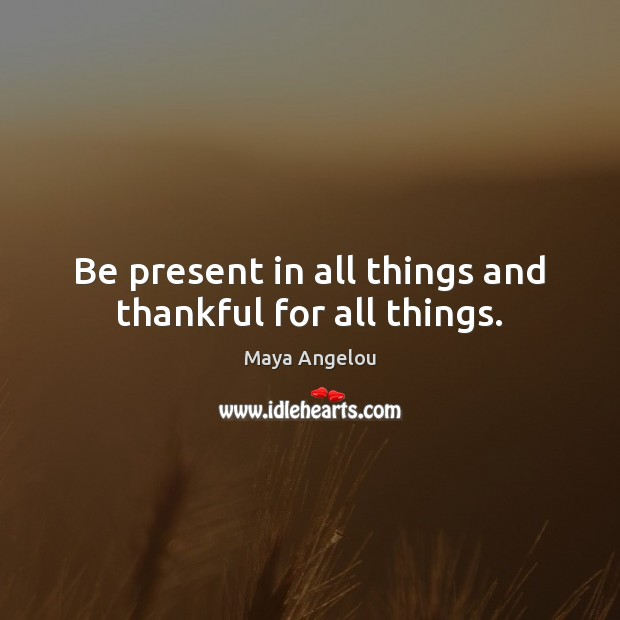 Image, Be present in all things and thankful for all things.