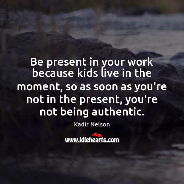 Image, Be present in your work because kids live in the moment, so