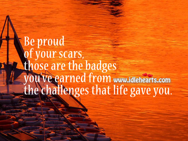 Be Proud of Your Scars, Not Everyone has Them.