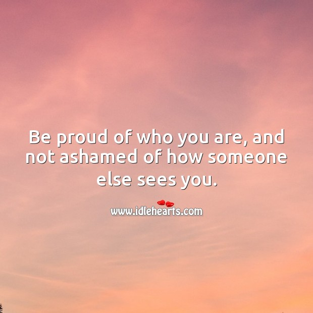 Be proud of who you are, and not ashamed of how someone else sees you. Proud Quotes Image