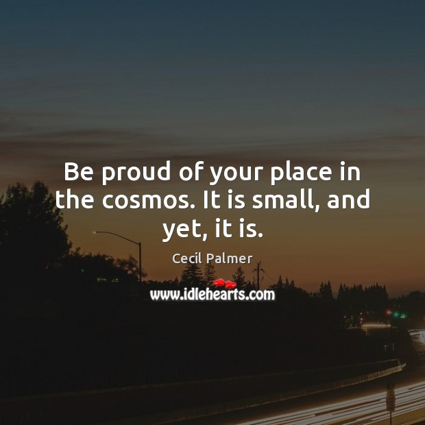 Be proud of your place in the cosmos. It is small, and yet, it is. Proud Quotes Image