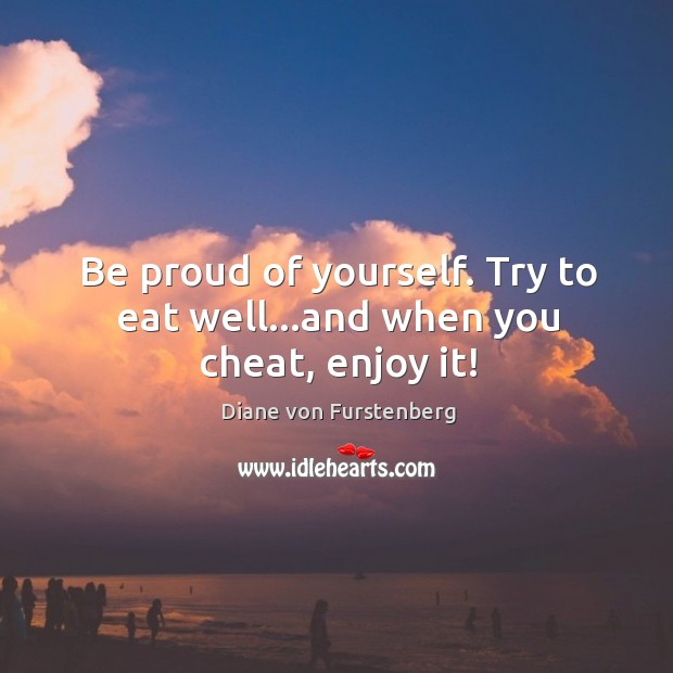 Image, Be proud of yourself. Try to eat well…and when you cheat, enjoy it!