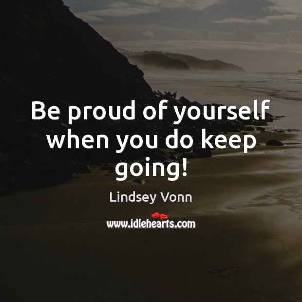 Be proud of yourself when you do keep going! Lindsey Vonn Picture Quote