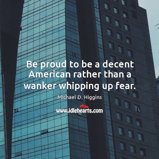 Be proud to be a decent American rather than a wanker whipping up fear. Michael D. Higgins Picture Quote