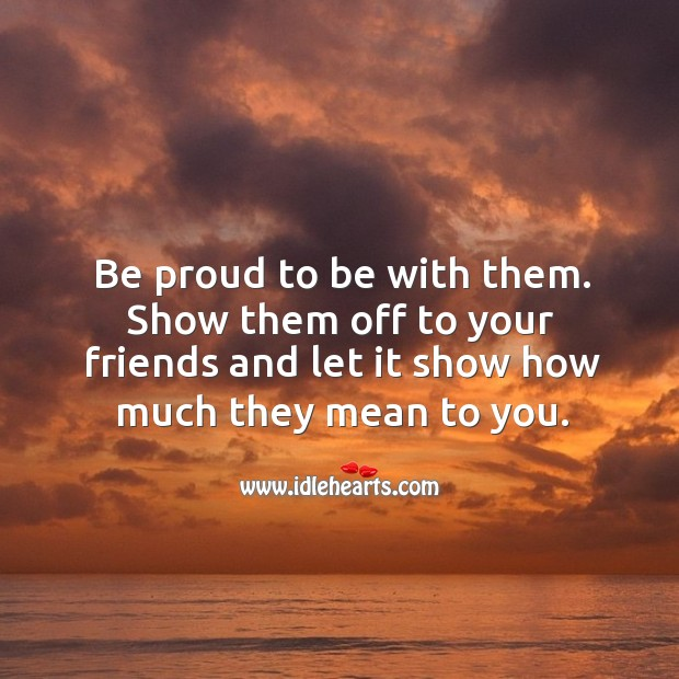 Be proud to be with them. Proud Quotes Image