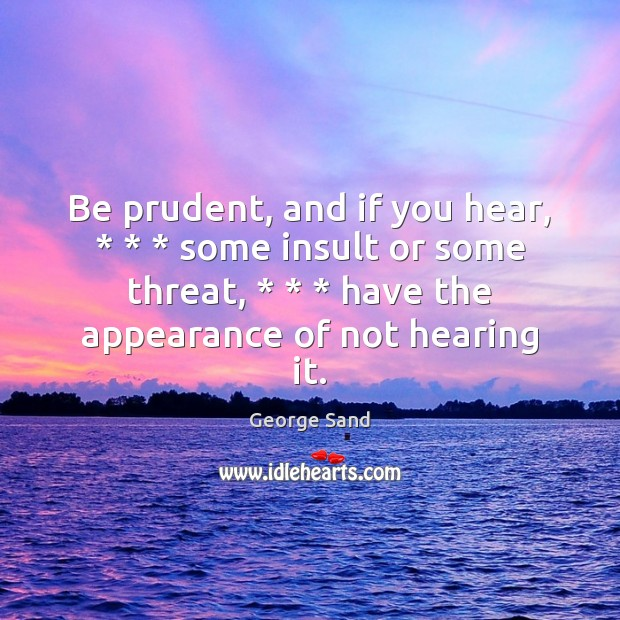 Be prudent, and if you hear, * * * some insult or some threat, * * * have George Sand Picture Quote