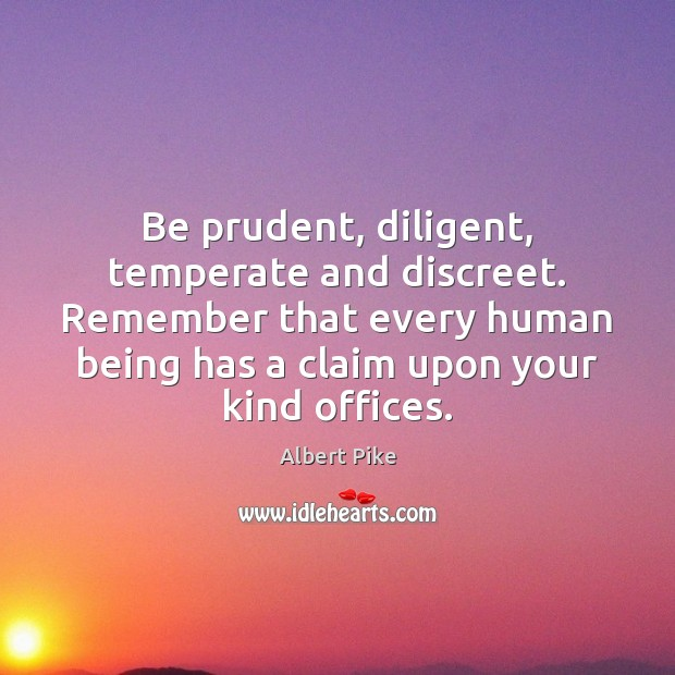 Be prudent, diligent, temperate and discreet. Remember that every human being has Albert Pike Picture Quote