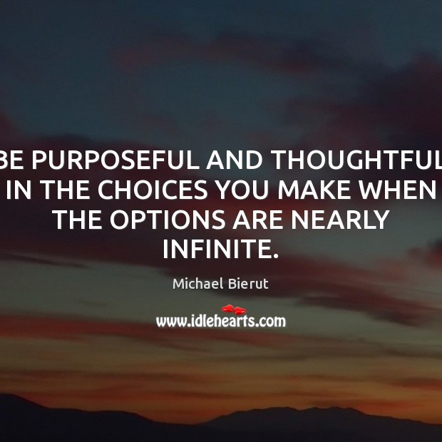 BE PURPOSEFUL AND THOUGHTFUL IN THE CHOICES YOU MAKE WHEN THE OPTIONS ARE NEARLY INFINITE. Image