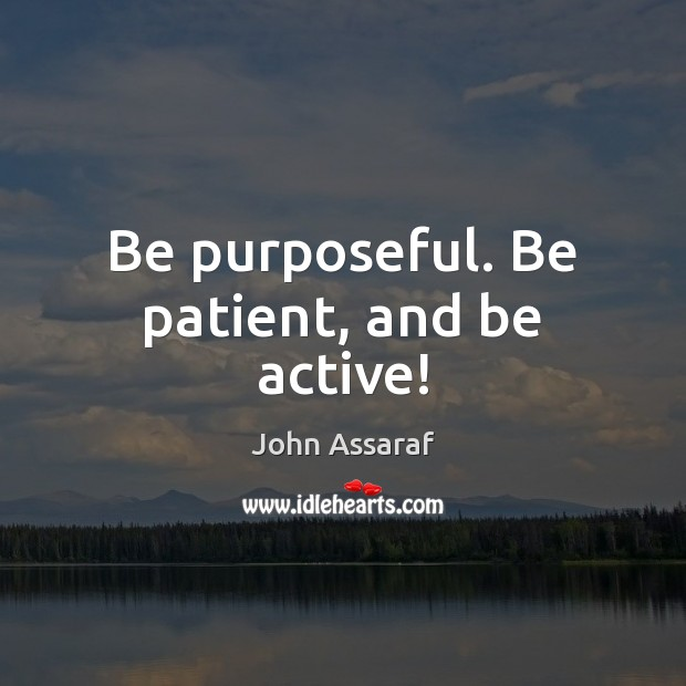Be purposeful. Be patient, and be active! John Assaraf Picture Quote